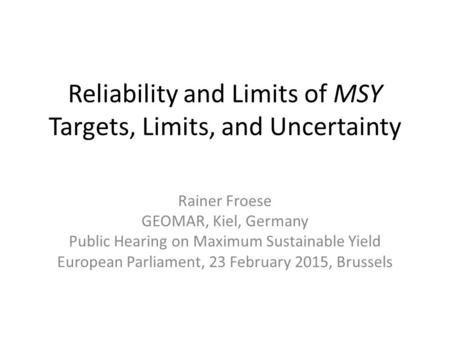 Reliability and Limits of MSY Targets, Limits, and Uncertainty Rainer Froese GEOMAR, Kiel, Germany Public Hearing on Maximum Sustainable Yield European.