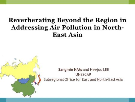 Reverberating Beyond the Region in Addressing Air Pollution in North- East Asia Sangmin NAM and Heejoo LEE UNESCAP Subregional Office for East and North-East.