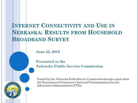 I NTERNET C ONNECTIVITY AND U SE IN N EBRASKA : R ESULTS FROM H OUSEHOLD B ROADBAND S URVEY June 22, 2010 Presented to the Nebraska Public Service Commission.