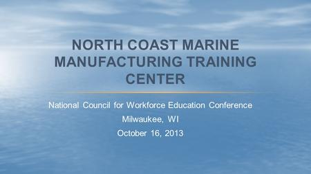 National Council for Workforce Education Conference Milwaukee, WI October 16, 2013 NORTH COAST MARINE MANUFACTURING TRAINING CENTER.