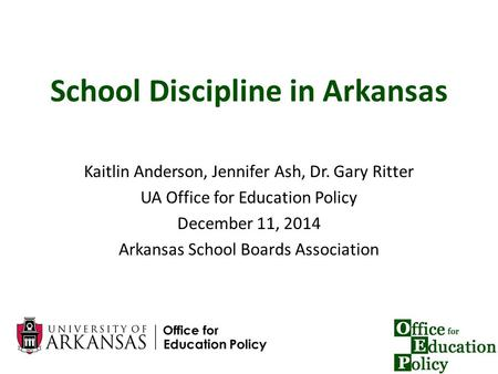 1 School Discipline in Arkansas Kaitlin Anderson, Jennifer Ash, Dr. Gary Ritter UA Office for Education Policy December 11, 2014 Arkansas School Boards.