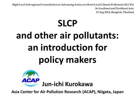 SLCP and other air pollutants: an introduction for policy makers Jun-ichi Kurokawa Asia Center for Air Pollution Research (ACAP), Niigata, Japan High Level.