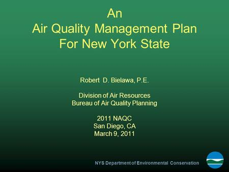 NYS Department of Environmental Conservation An Air Quality Management Plan For New York State Robert D. Bielawa, P.E. Division of Air Resources Bureau.