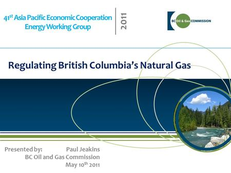 41 st Asia Pacific Economic Cooperation Energy Working Group 2011 Regulating British Columbia's Natural Gas Presented by: Paul Jeakins BC Oil and Gas Commission.