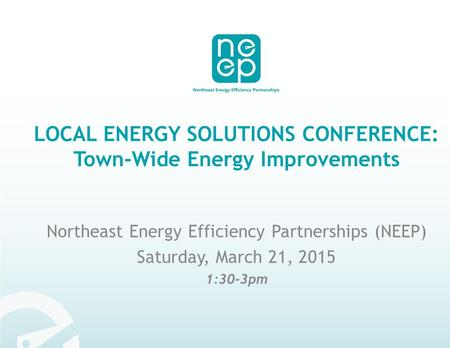 LOCAL ENERGY SOLUTIONS CONFERENCE: Town-Wide Energy Improvements Northeast Energy Efficiency Partnerships (NEEP) Saturday, March 21, 2015 1:30-3pm.