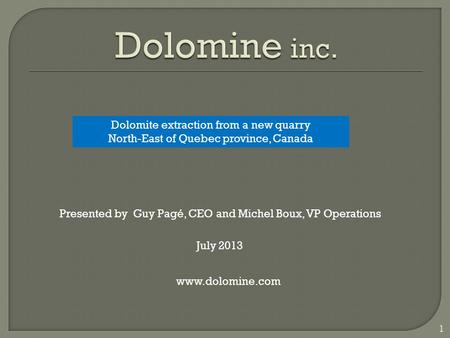 1 www.dolomine.com Presented by Guy Pagé, CEO and Michel Boux, VP Operations Dolomite extraction from a new quarry North-East of Quebec province, Canada.