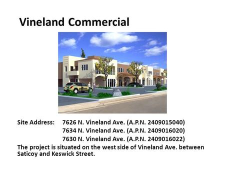 Vineland Commercial Site Address: 7626 N. Vineland Ave. (A.P.N. 2409015040) 7634 N. Vineland Ave. (A.P.N. 2409016020) 7630 N. Vineland Ave. (A.P.N. 2409016022)