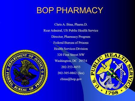BOP PHARMACY Chris A. Bina, Pharm.D. Captain, US Public
