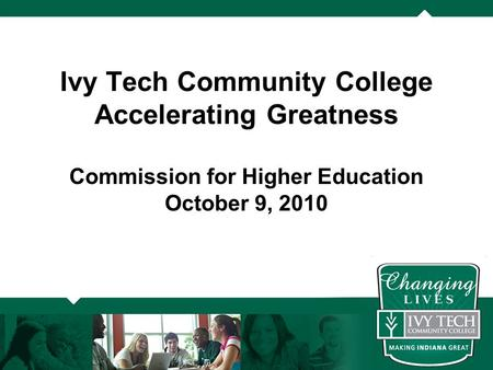 Ivy Tech Community College Accelerating Greatness Commission for Higher Education October 9, 2010.