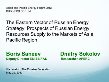 Asian and Pacific Energy Forum 2013 BUSINESS FORUM Boris Saneev Dmitry Sokolov Deputy Director ESI SB RAS Researcher, APERC The Eastern Vector of Russian.