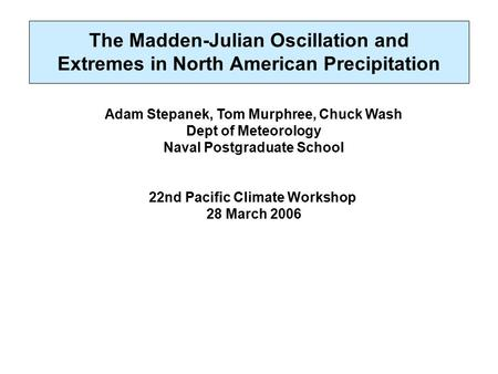 The Madden-Julian Oscillation and Extremes in North American Precipitation Adam Stepanek, Tom Murphree, Chuck Wash Dept of Meteorology Naval Postgraduate.