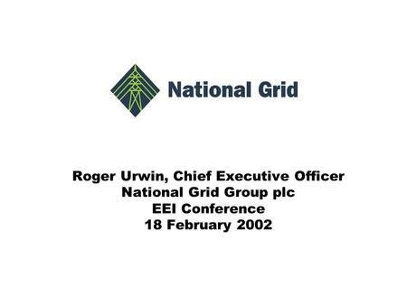 Roger Urwin, Chief Executive Officer National Grid Group plc EEI Conference 18 February 2002.