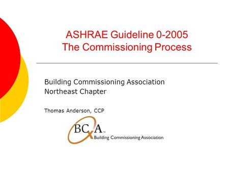 ASHRAE Guideline 0-2005 The Commissioning Process Building Commissioning Association Northeast Chapter Thomas Anderson, CCP.
