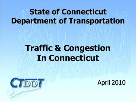 Traffic & Congestion In Connecticut State of Connecticut Department of Transportation April 2010.