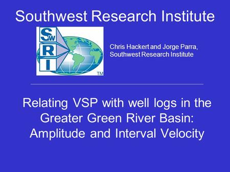 Relating VSP with well logs in the Greater Green River Basin: Amplitude and Interval Velocity Southwest Research Institute Chris Hackert and Jorge Parra,