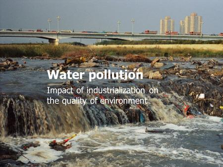 Water pollution Impact of industrialization on the quality of environment.
