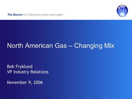 North American Gas – Changing Mix Bob Fryklund VP Industry Relations November 9, 2006.