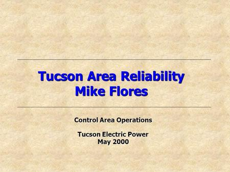 Tucson Area Reliability Mike Flores Control Area Operations Tucson Electric Power May 2000.