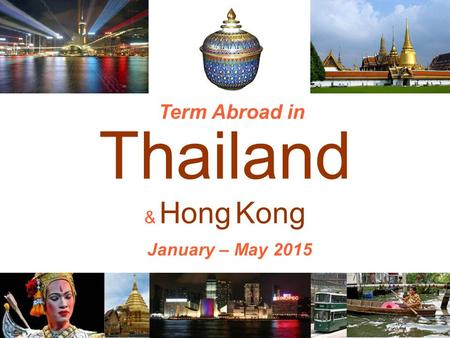 Thailand & Hong Kong Term Abroad in January – May 2015.