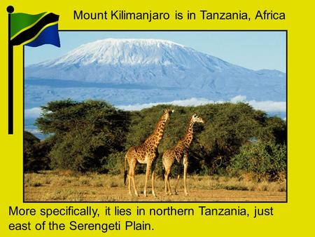 Mount Kilimanjaro is in Tanzania, Africa More specifically, it lies in northern Tanzania, just east of the Serengeti Plain.