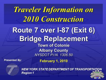 NEW YORK STATE DEPARTMENT OF TRANSPORTATION Region 1 Traveler Information on 2010 Construction Route 7 over I-87 (Exit 6) Bridge Replacement Town of Colonie.
