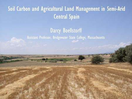 Soil Carbon and Agricultural Land Management in Semi-Arid Central Spain Darcy Boellstorff Assistant Professor, Bridgewater State College, Massachusetts.