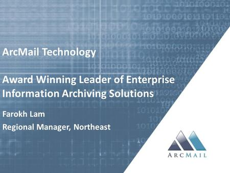 ArcMail Technology Award Winning Leader of Enterprise Information Archiving Solutions Farokh Lam Regional Manager, Northeast.