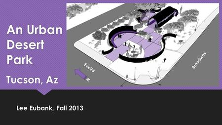 An Urban Desert Park Tucson, Az Lee Eubank, Fall 2013 Broadway Euclid N.