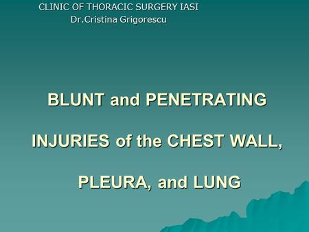 CLINIC OF THORACIC SURGERY IASI Dr.Cristina Grigorescu BLUNT and PENETRATING INJURIES of the CHEST WALL, PLEURA, and LUNG.