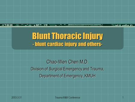 2003-3-31Trauma M&M Conference1 Blunt Thoracic Injury - blunt cardiac injury and others- Chao-Wen Chen M.D. Division of Surgical Emergency and Trauma,