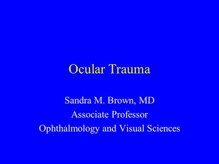 Ocular Trauma Sandra M. Brown, MD Associate Professor Ophthalmology and Visual Sciences.
