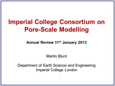 Imperial College Consortium on Pore-Scale Modelling Annual Review 11 th January 2013 Martin Blunt Department of Earth Science and Engineering Imperial.