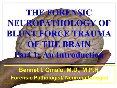 THE FORENSIC NEUROPATHOLOGY OF BLUNT FORCE TRAUMA OF THE BRAIN Part 1: An Introduction Bennet I. Omalu, M.D., M.P.H. Forensic Pathologist/ Neuropathologist.