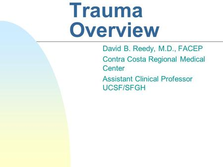 Trauma Overview David B. Reedy, M.D., FACEP Contra Costa Regional Medical Center Assistant Clinical Professor UCSF/SFGH.