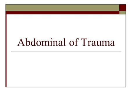 "Abdominal of Trauma. Abdominal Trauma  The abdomen is the ""Black Box"" I.e., it is impossible to know what specific injuries have occurred at initial."