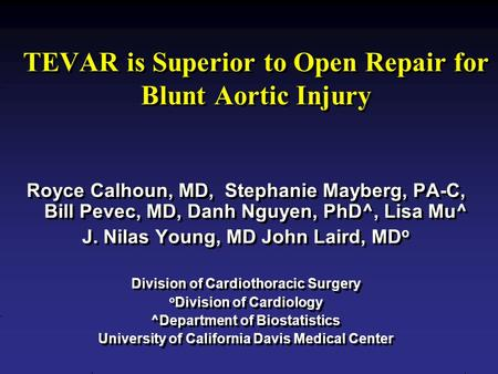 TEVAR is Superior to Open Repair for Blunt Aortic Injury Royce Calhoun, MD, Stephanie Mayberg, PA-C, Bill Pevec, MD, Danh Nguyen, PhD^, Lisa Mu^ J. Nilas.