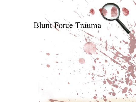 Blunt Force Trauma.