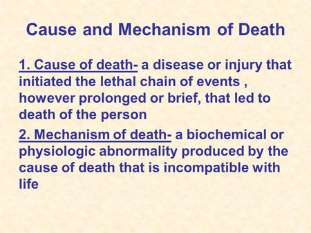 Cause and Mechanism of Death 1. Cause of death- a disease or injury that initiated the lethal chain of events, however prolonged or brief, that led to.