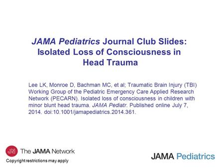 Copyright restrictions may apply JAMA Pediatrics Journal Club Slides: Isolated Loss of Consciousness in Head Trauma Lee LK, Monroe D, Bachman MC, et al;