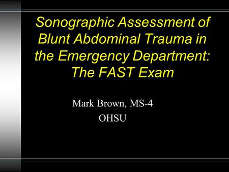Sonographic Assessment of Blunt Abdominal Trauma in the Emergency Department: The FAST Exam Mark Brown, MS-4 OHSU.