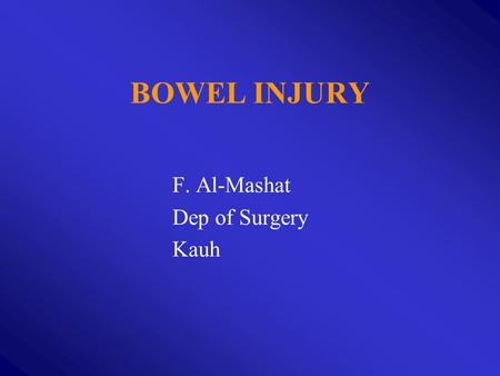 F. Al-Mashat Dep of Surgery Kauh BOWEL INJURY. TYPES : 1. Blunt 2. Penetrating: Stab, Gunshot 3. Operative.