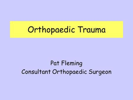 Orthopaedic Trauma Pat Fleming Consultant Orthopaedic Surgeon.