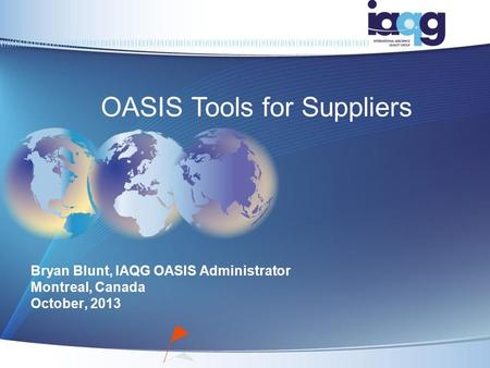 Bryan Blunt, IAQG OASIS Administrator Montreal, Canada October, 2013 OASIS Tools for Suppliers.