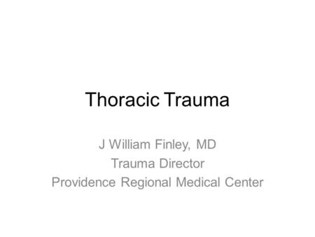 Thoracic Trauma J William Finley, MD Trauma Director Providence Regional Medical Center.