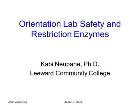 ABE Workshop June 13, 2006 Orientation Lab Safety and Restriction Enzymes Kabi Neupane, Ph.D. Leeward Community College.