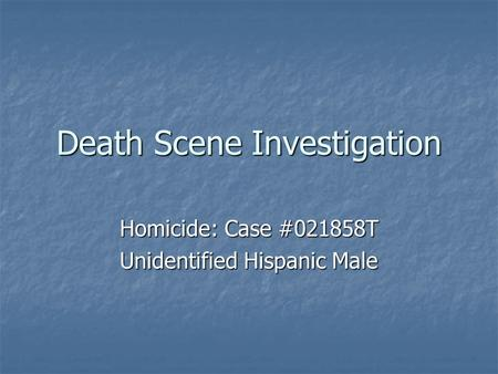 Death Scene Investigation Homicide: Case #021858T Unidentified Hispanic Male.