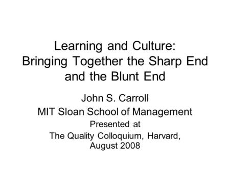 Learning and Culture: Bringing Together the Sharp End and the Blunt End John S. Carroll MIT Sloan School of Management Presented at The Quality Colloquium,