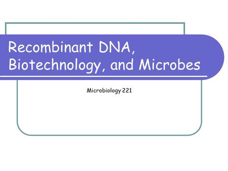 Recombinant DNA, Biotechnology, and Microbes Microbiology 221.