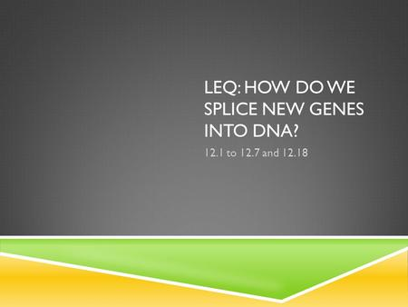 LEQ: HOW DO WE SPLICE NEW GENES INTO DNA? 12.1 to 12.7 and 12.18.