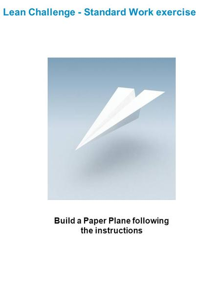 Lean Challenge - Standard Work exercise Build a Paper Plane following the instructions.